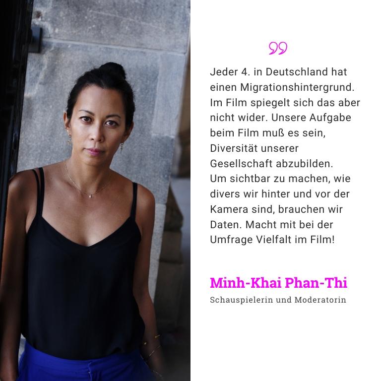 Minh-Khai Phan-Thi, Schauspielerin und Moderatin: Jeder 4. in Deutschland hat einen Migrationshintergrund. Im Film spiegelt sich das aber nicht wider. Unsere Aufgabe beim Film muß es sein, Diversität unserer Gesellschaft abzubilden. Um Daten sichtbar zu machen, wie divers wir hinter und vor der Kamera sind, brauchen wir Daten.