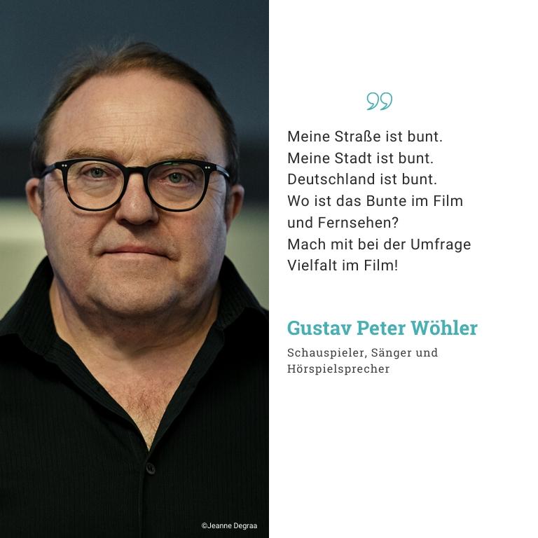 Gustav Peter Wöhler, Schauspieler, Hörspielsprecher, Sänger: Meine Straße ist bunt. Meine Stadt ist bunt. Deutschland ist bunt. Wo ist das Bunte im Film und Fernsehen? Mach mit bei der umfrage Vielfalt im Film!