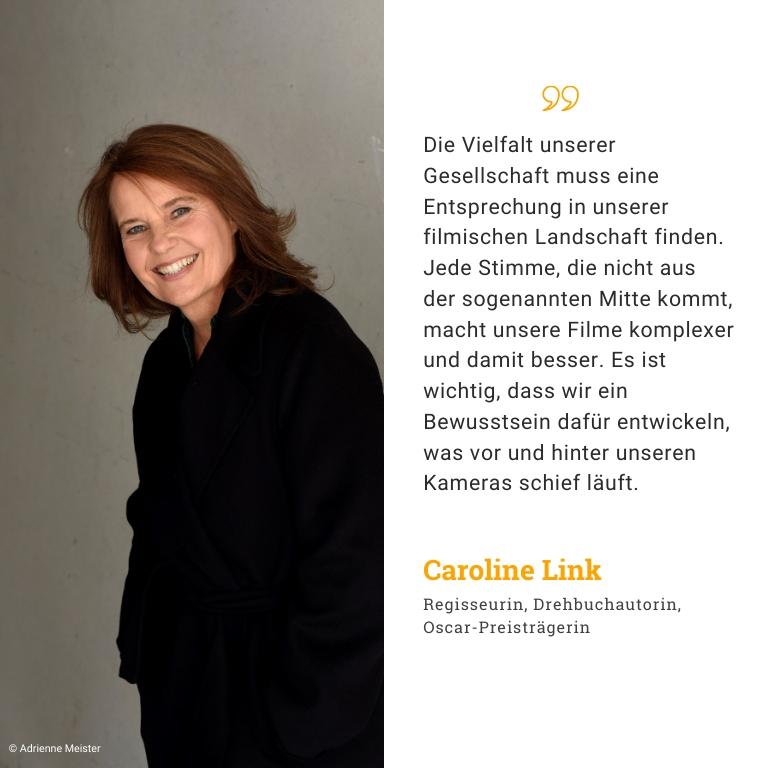 Caroline Link, Schauspielerin, Drehbuchautorin, Oscar-Preisträgerin: Die Vielfalt unserer Gesellschaft muss eine Entsprechung in unserer filmischen Landschaft finden. Jede Stimme, die nicht aus der sogenannten Mitte kommt, macht unsere Filme komplexer und damit besser. Schenkt der Umfrage ein paar Minuten Eurer Zeit, weil es wichtig ist, dass wir ein Bewusstsein dafür entwickeln, was vor und hinter unseren Kameras schief läuft.