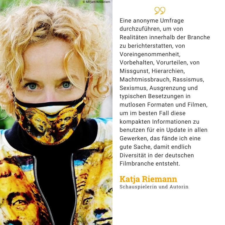 Katja Riemann, Schauspielerin und Autorin: Eine anonyme Umfrage durchzuführen, um von Realitäten innerhalb der Branche zu berichterstatten, von Voreingenommenheit, Vorbehalten, Vorurteilen, von Missgunst, Hierarchien, Machtmissbrauch, Rassismus, Sexismus, Ausgrenzung und typischen Besetzungen in mutlosen Formaten und Filmen, um im besten Fall diese kompakten Informationen zu benutzen für ein Update in allen Gewerken, das fände ich eine gute Sache, damit endlich Diversität in der deutschen Filmbranche entsteht.
