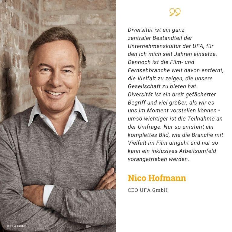 Nico Hofmann, CEO UFA GmbH, Diversität ist ein ganz zentraler Bestandteil der Unternehmenskultur der UFA, für den ich mich seit Jahren einsetze. Dennoch ist die Film- und Fernsehbranche weit davon entfernt, die Vielfalt zu zeigen, die unsere Gesellschaft zu bieten hat. Diversität ist ein breit gefächerter Begriff und viel größer, als wir es uns im Moment vorstellen können - umso wichtiger ist die Teilnahme an der Umfrage. Nur so entsteht ein komplettes Bild, wie die Branche mit Vielfalt im Film umgeht und nur so kann ein inklusives Arbeitsumfeld vorangetrieben werden.
