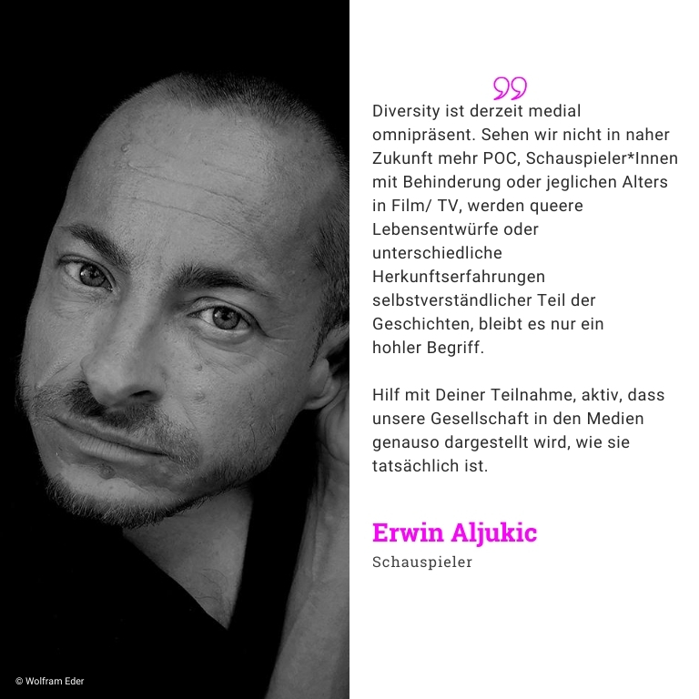 Erwin Aljukic, Schauspieler: Jeder 4. in Deutschland hat einen Migrationshintergrund. Im Film spiegelt sich das aber nicht wider. Unsere Aufgabe beim Film muß es sein, Diversität unserer Gesellschaft abzubilden. Um sichtbar zu machen, wie divers wir hinter und vor der Kamera sind, brauchen wir Daten. Macht mit bei der Umfrage Vielfalt im Film!