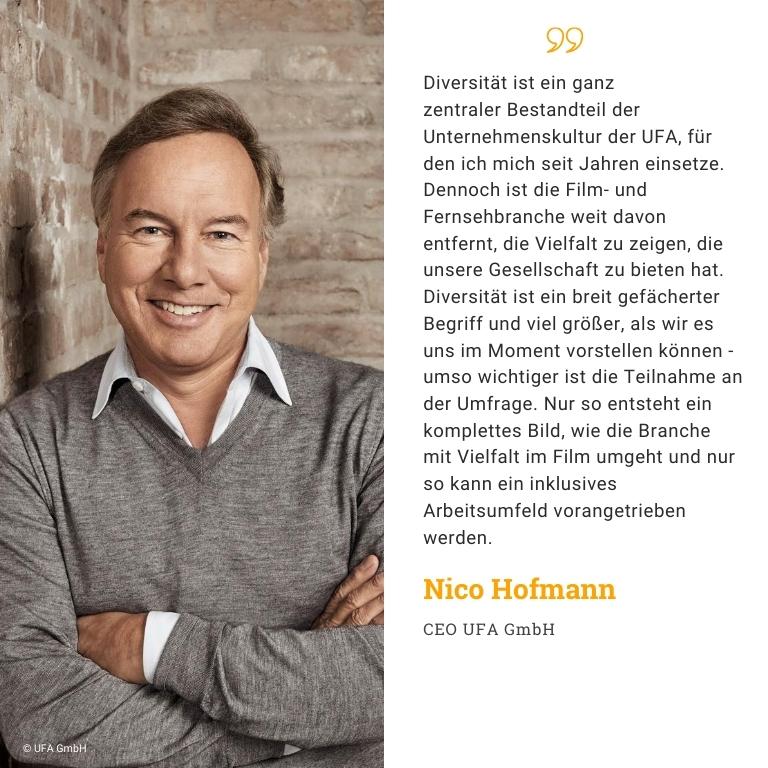 Nico Hofmann, Produzent, Geschäftsführer UFA GmbH: Diversität ist ein ganz zentraler Bestandteil der Unternehmenskultur der UFA, für den ich mich seit Jahren einsetze. Dennoch ist die Film- und Fernsehbranche weit davon entfernt, die Vielfalt zu zeigen, die unsere Gesellschaft zu bieten hat. Diversität ist ein breit gefächerter Begriff und viel größer, als wir es uns im Moment vorstellen können - umso wichtiger ist die Teilnahme an der Umfrage. Nur so entsteht ein komplettes Bild, wie die Branche mit Vielfalt im Film umgeht und nur so kann ein inklusives Arbeitsumfeld vorangetrieben werden.
