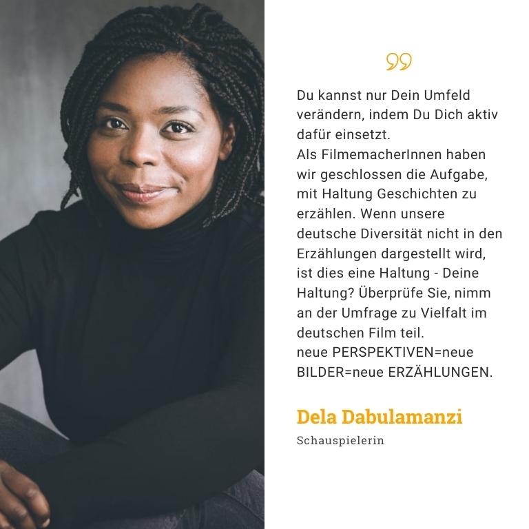 Dela Dabulamanzi: Du kannst nur Dein Umfeld verändern, indem Du Dich aktiv dafür einsetzt. Als FilmemacherInnen haben wir geschlossen die Aufgabe, mit Haltung Geschichten zu erzählen. Wenn unsere deutsche Diversität nicht in den Erzählungen dargestellt wird, ist dies eine Haltung - Deine Haltung? Überprüfe Sie, nimm an der Umfrage zu Vielfalt im deutschen Film teil. neue PERSPEKTIVEN= neue BILDER=neue ERZÄHLUNGEN.