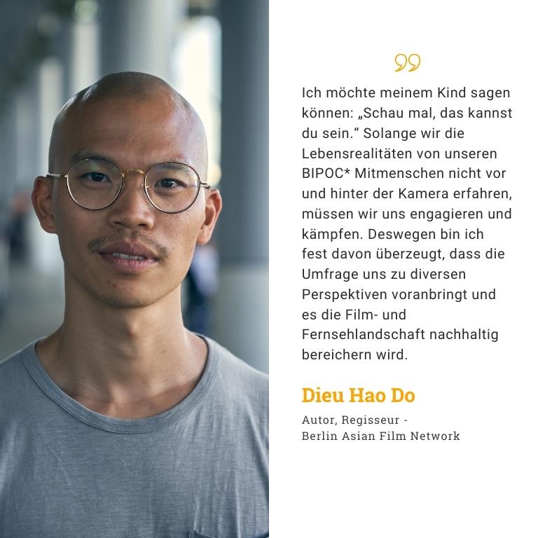 """Dieu Hao Do Autor, Regisseur - Berlin Asian Film Network : Ich möchte meinem Kind sagen können: """"Schau mal, das kannst du sein."""" Solange wir die Lebensrealitäten von unseren BIPOC* Mitmenschen nicht vor und hinter der Kamera erfahren, müssen wir uns engagieren und kämpfen. Deswegen bin ich fest davon überzeugt, dass die Umfrage uns zu diversen Perspektiven voranbringt und es die Film- und Fernsehlandschaft nachhaltig bereichern wird."""