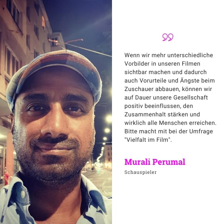 Murali Perumal Schauspieler: Wenn wir mehr unterschiedliche Vorbilder in unseren Filmen sichtbar machen und dadurch auch Vorurteile und Ängste beim Zuschauer abbauen, können wir auf Dauer unsere Gesellschaft positiv beeinflussen, den Zusammenhalt stärken und wirklich alle Menschen erreichen. Bitte macht mit bei der Umfrage